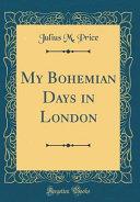 My Bohemian Days in London (Classic Reprint)