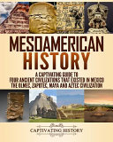 Mesoamerican History  a Captivating Guide to Four Ancient Civilizations That Existed in Mexico   the Olmec  Zapotec  Maya and Aztec Civilization PDF