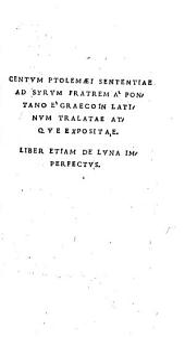 Centum Ptolomaei sententiae ad Syrum fratrem: a Pontano e Graeco in Latinum traslata atque expositae. Liber etiam de luna imperfectus