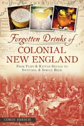 Forgotten Drinks of Colonial New England: From Flips and Rattle-Skulls to Switchel and Spruce Beer