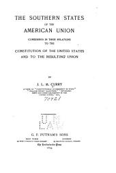 The Southern States of the American Union: Considered in Their Relations to the Constitution of the United States and to the Resulting Union