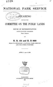 National Park Service: Hearing Before the Committee on the Public Lands, House of Representatives, Sixty-fourth Congress, First Session, on H.R. 434 and H.R. 8668, Bills to Establish a National Park Service and for Other Purposes. April 5 and 6, 1916