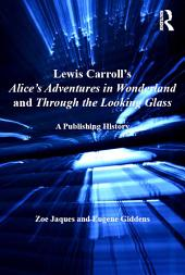 Lewis Carroll's Alice's Adventures in Wonderland and Through the Looking-Glass: A Publishing History