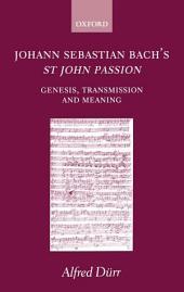 Johann Sebastian Bach's St John Passion : Genesis, Transmission, and Meaning: Genesis, Transmission, and Meaning