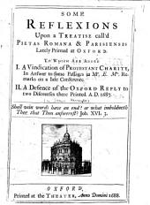Some Reflexions Upon a Treatise Call'd Pietas Romana & Parisiensis: Lately Printed at Oxford. To which are Added I. A Vindication of Protestant Charity ... II. A Defense of the Oxford Reply to Two Discourses ... [concerning the Adoration of Our Blessed Savior in the Eucharist ...].