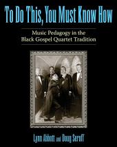 To Do This, You Must Know How: Music Pedagogy in the Black Gospel Quartet Tradition