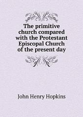 The Primitive Church, Compared with the Protestant Episcopal Church, of the Present Day: Being an Examination of the Ordinary Objections Against the Church, in Doctrine, Worship, and Government, Designed for Popular Use; with a Dissertation on Sundry Points of Theology and Practice, Connected with the Subject of Episcopacy, &c