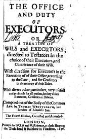 The Office and Duty of Executors. Or A Treatise of Wils and Executors: Directed to Testators in the Choice of Their Executors, and Contrivance of Their Wils. With Direction for Executors in the Execution of of [!] Their Office, According to the Law; and for Creditors in the Recovery of Their Debts. With Divers Other Particulars, Very Usefull and Profitable for All Persons, be They Either Executors, Creditors Or Debtors