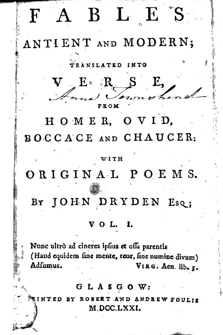 Dedication to His Grace the Duke of Ormond. The preface. Poem to Her Grace the Dutchess of Ormond. Palamon and Arcite: or, The Knight's tale, from Chaucer (bk. I-III) To my honoured kinsman John Dryden of Chesterton. Meleager and Atalanta, out of the eighth book of Ovid's Metamorphoses. Sigismonda and Guiscardo, from Boccace. Baucis and Philemon, out of the eighth book of Ovid's Metamorphoses. Pygmalion and the statute, out of the tenth book of Ovid's Metamorphoses. Cinyras and Myrrha, out of the tenth book of Ovid's Metamorphoses. Homer's Ilias (bk. I)