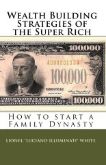 Wealth Building Strategies of the Super Rich: How to Start a Family Dynasty