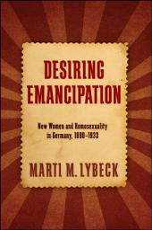 Desiring Emancipation: New Women and Homosexuality in Germany, 1890–1933
