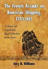 The French Assault on American Shipping, 1793–1813: A History and Comprehensive Record of Merchant Marine Losses