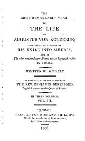 The Most Remarkable Year in the Life of Augustus Von Kotzebue; Containing an Account of His Exile Into Siberia, and of the Other Extraordinary Events which Happened to Him in Russia: Volume 3