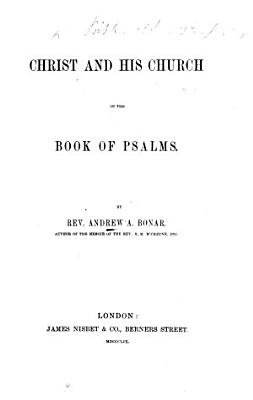 Christ and His Church in the Book of Psalms  By Rev  Andrew A  Bonar   A commentary  with the text