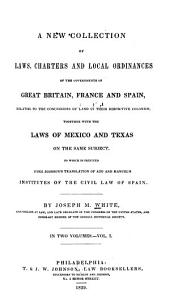 A new collection of laws, charters and local ordinances of the governments of Great Britain, France and Spain: relating to the concessions of land in their respective colonies, together with the laws of Mexico and Texas on the same subject, to which is prefixed Judge Johnson's translation of Azo and Manuel's Institutes of the civil law of Spain, Volume 1