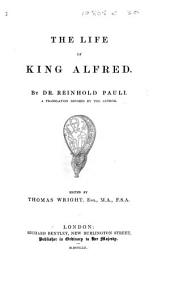The Life of King Alfred ... A Translation Revised by the Author. Edited by T. Wright