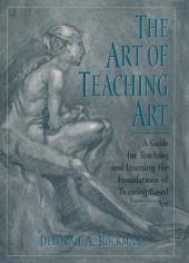 The Art of Teaching Art: A Guide for Teaching and Learning the Foundations of Drawing-Based Art