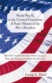 World War II, to the Greatest Generation/A Poetic History of the War's Duration: Most Vets would claim they weren't so great./True, but doing great things was their fate