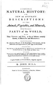 A General Natural History Or, New and Accurate Descriptions of the Animals, Vegetables, and Minerals, of the Different Parts of the World: With Their Virtues and Uses ... in Medicine and Mechanics : ... Including the History of the Materia Medica, Pictoria, and Tinctoria, of the Present and Earlier Ages : as Also Observations ... with a Great Number of Figures, Elegantly Engraved