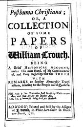 Posthuma Christiana ; Or, a Collection of Some Papers of William Crouch: Being a Brief Historical Account, Under His Own Hand, of His Convincement Of, and Early Sufferings for the Truth, with Remarks on Sundry Memorable Transactions, Relating to the People Call'd Quakers
