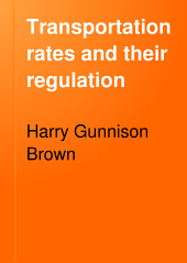 Transportation Rates and Their Regulation: A Study of the Transportation Costs of Commerce with Especial Reference to American Railroads
