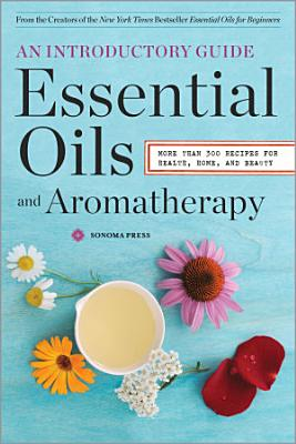 Essential Oils   Aromatherapy  An Introductory Guide  More Than 300 Recipes for Health  Home and Beauty