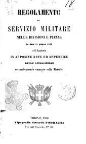 Regolamento pel servizio militare nelle divisioni e piazze, in data 21 giugno 1823 coll'aggiunta in apposite note ed appendice delle disposizioni successivamente emanate sulla materia