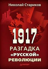 """1917. Разгадка """"русской"""" революции"""