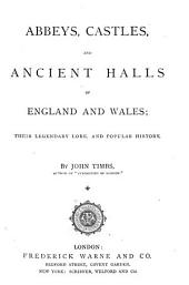 Abbeys, Castles, and Ancient Halls of England and Wales: Their Legendary Lore, and Popular History. By John Timbs, Volume 1