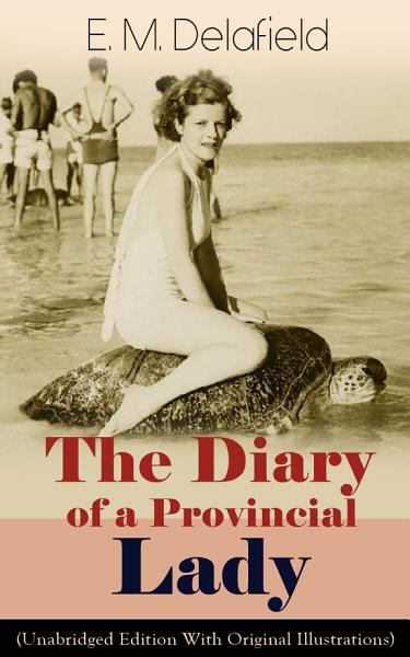 The Diary of a Provincial Lady (Unabridged Edition With Original Illustrations): Humorous Classic From the Renowned Author of Thank Heaven Fasting, Faster! Faster! & The Way Things Are