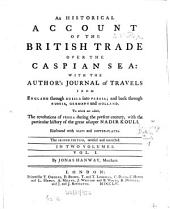 An Historical Account of the British Trade Over the Caspian Sea: With the Author's Journal of Travels from England Through Russia Into Persia, and Back Through Russia, Germany and Holland. To which are Added, the Revolutions of Persia During the Present Century, with the Particular History of the Great Usurper Nadir Kouli. In Two Volumes