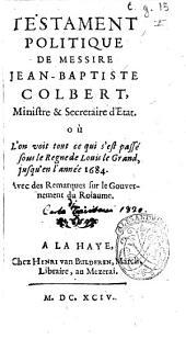 Testament politique de messire Jean-Baptiste Colbert, ministre et secretaire d'Etat. Où l'on voit tout ce qui s'est passé sous le regne de Louis le Grand, jusqu'en l'année 1684. Avec des remarques sur le gouvernement du roïaume