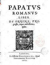 Papatus Romanus: liber De origine, progressu, atque extinctione ipsius