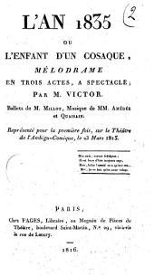 L'an 1835 ou L'enfant d'un cosaque, mélodrame en trois actes, a spectacle; par M. Victor. Ballets du M. Millot, musique de MM. Amédée et Quaisain. Représenté pour la première fois, sur le Théâtre de l'Ambigu-Comique, le 23 mars 1815