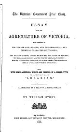 Essay Upon the Agriculture of Victoria, with Reference to Its Climate Advantages, and the Geological and Chemical Character of Its Soils; the Rotation of Crops, and the Sources and Application of Manures; the Zoological Economy Adapted for the Australian Colonies; and the Introduction of Cotton and Other Warm-climate Products Into an Australian System of Husbandry Being, with Some Additions, which are Printed in a Lesser Type, the Essay which Bore the Motto Agrarian by William Story