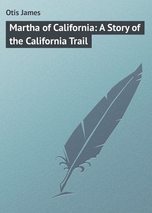 Martha of California  A Story of the California Trail
