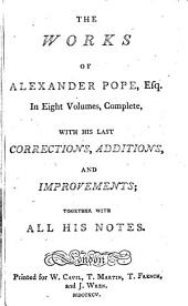 The Works of Alexander Pope, Esq: In Eight Volumes, Complete, with His Last Corrections, Additions, and Improvements; Together with All His Notes, Volume 1