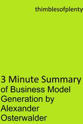 3 Minute Summary of Business Model Generation by Alexander Osterwalder: accelerated learning success financial freedom start-up startup speed reading wealth money
