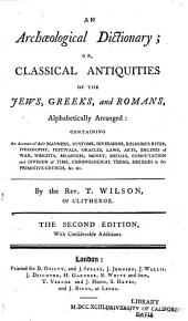 An Archaeological Dictionary, Or, Classical Antiquities of the Jews, Greeks, and Romans, Alphabetically Arranged: Containing an Account of Their Manners, Customs, Diversions, Religious Rites, Philosophy, Festivals, Oracles, Laws, Arts, Engines of War, Weights, Measures, Money, Medals, Computation and Division of Time, Chronological Terms, Heresies in the Primitive Church, &c. &c