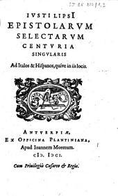 Iusti Lipsii Epistolarum selectarum centuria singularis ad Italos & Hispanos, quive in iis locis