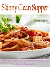 Skinny Clean Supper: 90 Healthy Recipes To Achieve Permanent Weight Loss And Lasting Good Health