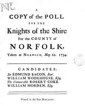 A Copy of the Poll for the Knights of the Shire for the County of Norfolk, Taken at Norwich, May 22. 1734. Candidates: Sir Edmund Bacon, Bart. William Wodehouse, Esq; The Honourable Robert Coke. William Morden, Esq