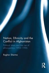 Nation, Ethnicity and the Conflict in Afghanistan: Political Islam and the rise of ethno-politics 1992–1996