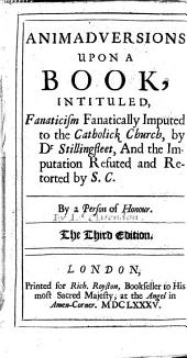 Animadversions upon a book, intituled, Fanaticism fanatically imputed to the Catholick Church, by Dr Stillingfleet, and the imputation refuted and retorted by S. C. [i.e. Serenus Cressy]. By a person of honour [i.e. Edward Hyde, 1st Earl of Clarendon]. The third edition