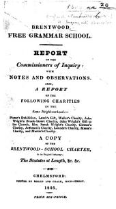 Brentwood Free Grammar School. Report of the Commissioners of Inquiry, with notes and observations. Also a report of the following charities in the same neighbourhood:-Plume's Exhibition, Lamb's Gift [and others] ... A copy of Brentwood School Charter ... The Statutes at length, etc