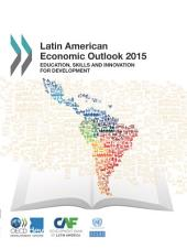 Latin American Economic Outlook 2015 Education, Skills and Innovation for Development: Education, Skills and Innovation for Development