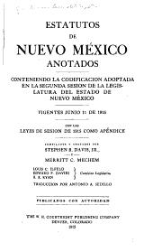 Estatutos de Nuevo México, Anotados: Conteniendo la Codificacion Adoptada en la Segunda Sesion de la Legislatura Del Estado de Nuevo México, Vigentes Junio 11 de 1915, Con Las Leyes de Sesion de 1915 Como Apéndice