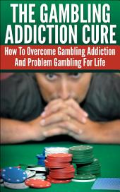 The Gambling Addiction Cure: How To Overcome Gambling Addiction And Problem Gambling For Life