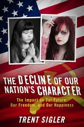 The Decline of Our Nation's Character: The Impact on Our Future, Our Freedom, and Our Happiness