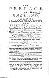 Peerage of England: Containing a Genealogical and Historical Account of All the Peers of England, Now Existing... Their Descents and Collateral Lines: Their Births, Marriages, and Issues... Deaths, Places of Burial, Monuments, Epitaphs... Also Their Paternal Coats of Arms, Crests, Supporters and Mottos ...
